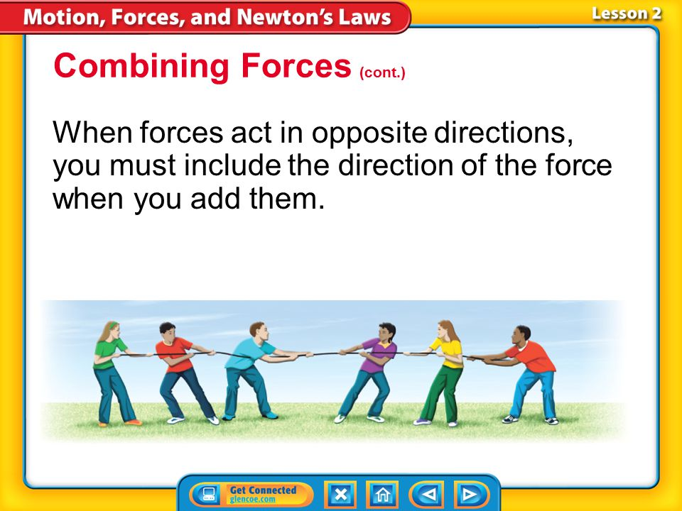 Lesson 2-5 Combining Forces (cont.) When different forces act on an object in the same direction, you can find the net force by adding the forces toge
