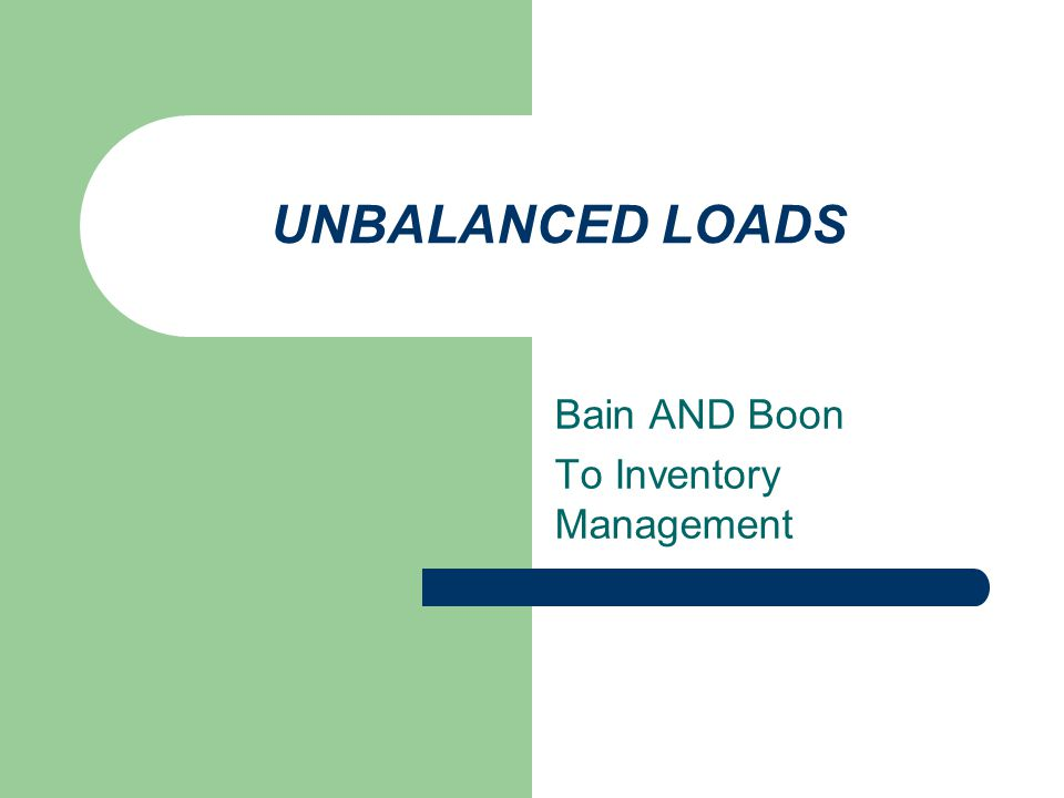 UNBALANCED LOADS Bain AND Boon To Inventory Management