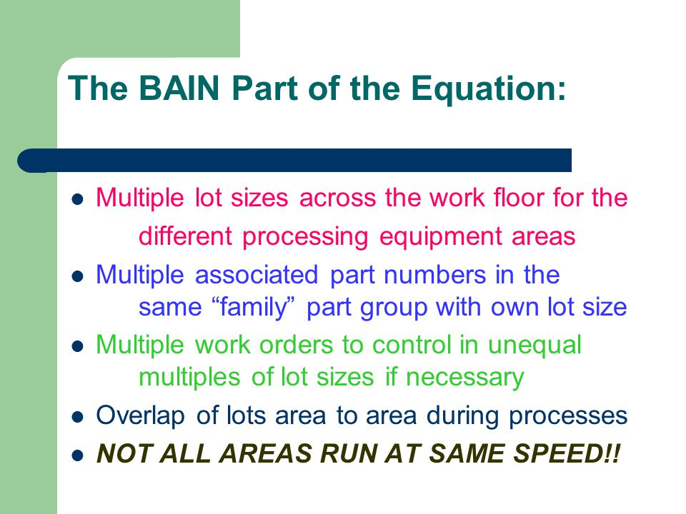 The BAIN Part of the Equation: Multiple lot sizes across the work floor for the different processing equipment areas Multiple associated part numbers in the same family part group with own lot size Multiple work orders to control in unequal multiples of lot sizes if necessary Overlap of lots area to area during processes NOT ALL AREAS RUN AT SAME SPEED!!