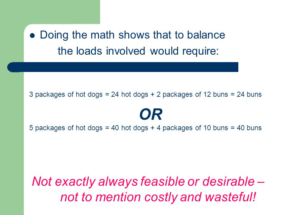 Doing the math shows that to balance the loads involved would require: 5 packages of hot dogs = 40 hot dogs + 4 packages of 10 buns = 40 buns OR 3 packages of hot dogs = 24 hot dogs + 2 packages of 12 buns = 24 buns Not exactly always feasible or desirable – not to mention costly and wasteful!