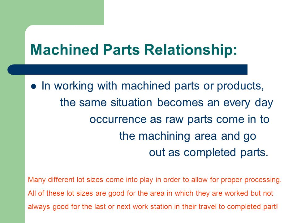 Machined Parts Relationship: In working with machined parts or products, the same situation becomes an every day occurrence as raw parts come in to the machining area and go out as completed parts.