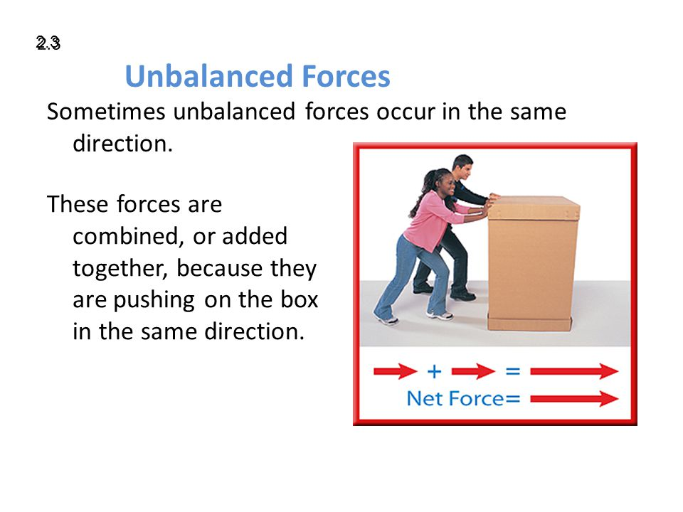 Unbalanced Forces Sometimes unbalanced forces occur in the same direction.