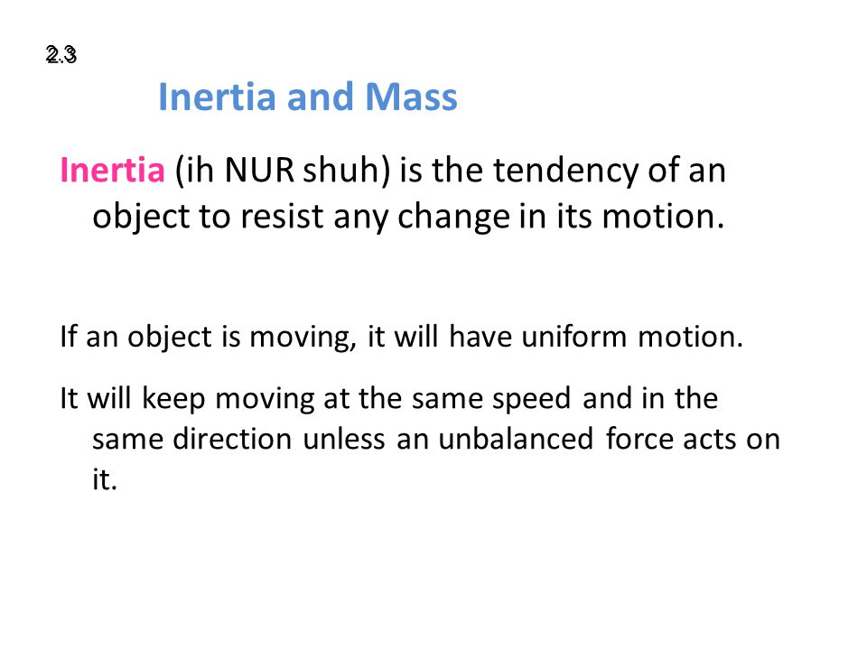 Inertia and Mass Inertia (ih NUR shuh) is the tendency of an object to resist any change in its motion.