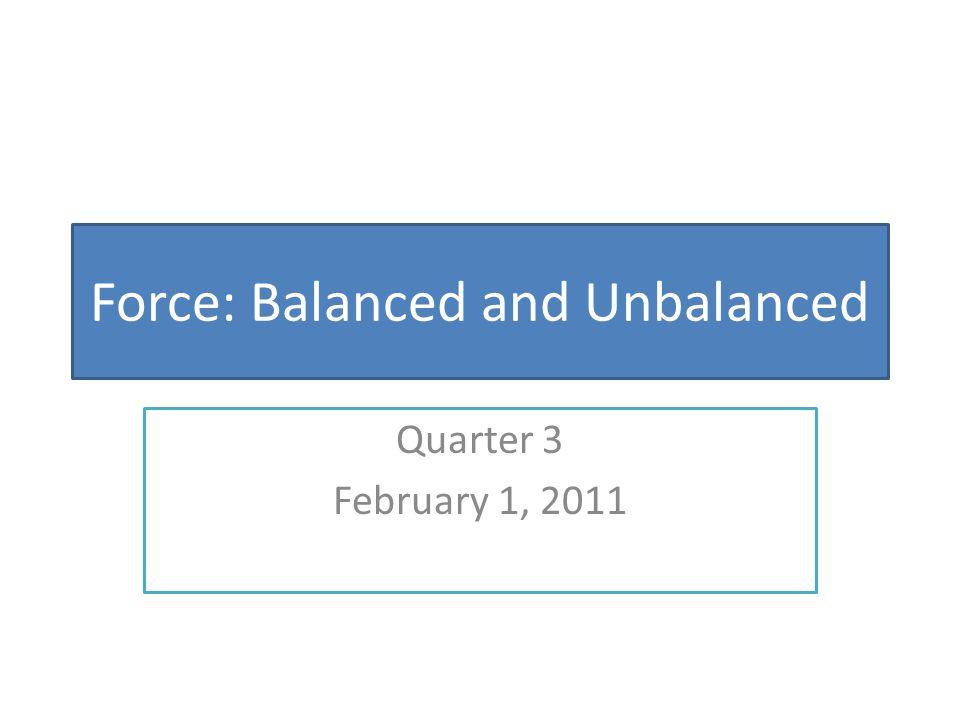 Force: Balanced and Unbalanced Quarter 3 February 1, 2011