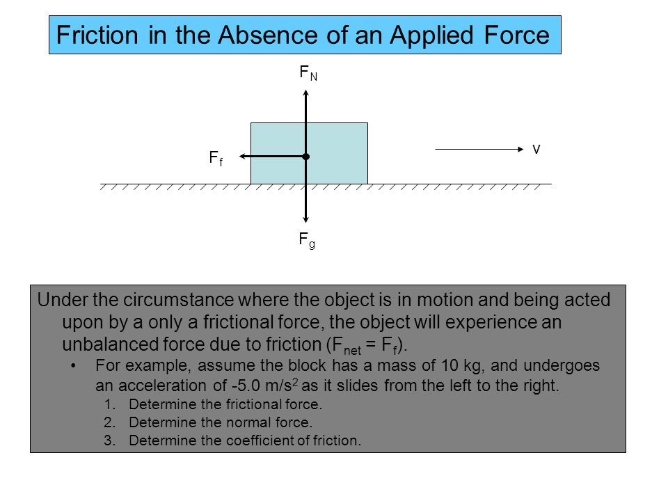 FfFf FgFg FNFN Under the circumstance where the object is in motion and being acted upon by a only a frictional force, the object will experience an unbalanced force due to friction (F net = F f ).