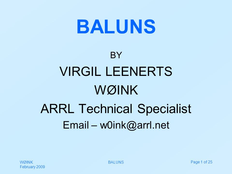 WØINK February 2009 BALUNSPage 1 of 25 BALUNS BY VIRGIL LEENERTS WØINK ARRL Technical Specialist Email – w0ink@arrl.net