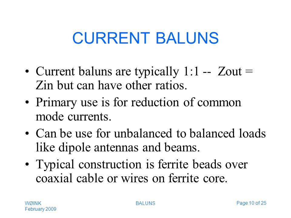 WØINK February 2009 BALUNSPage 10 of 25 CURRENT BALUNS Current baluns are typically 1:1 -- Zout = Zin but can have other ratios.