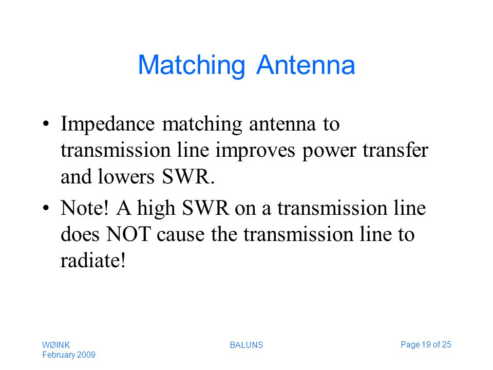 WØINK February 2009 BALUNSPage 19 of 25 Matching Antenna Impedance matching antenna to transmission line improves power transfer and lowers SWR.