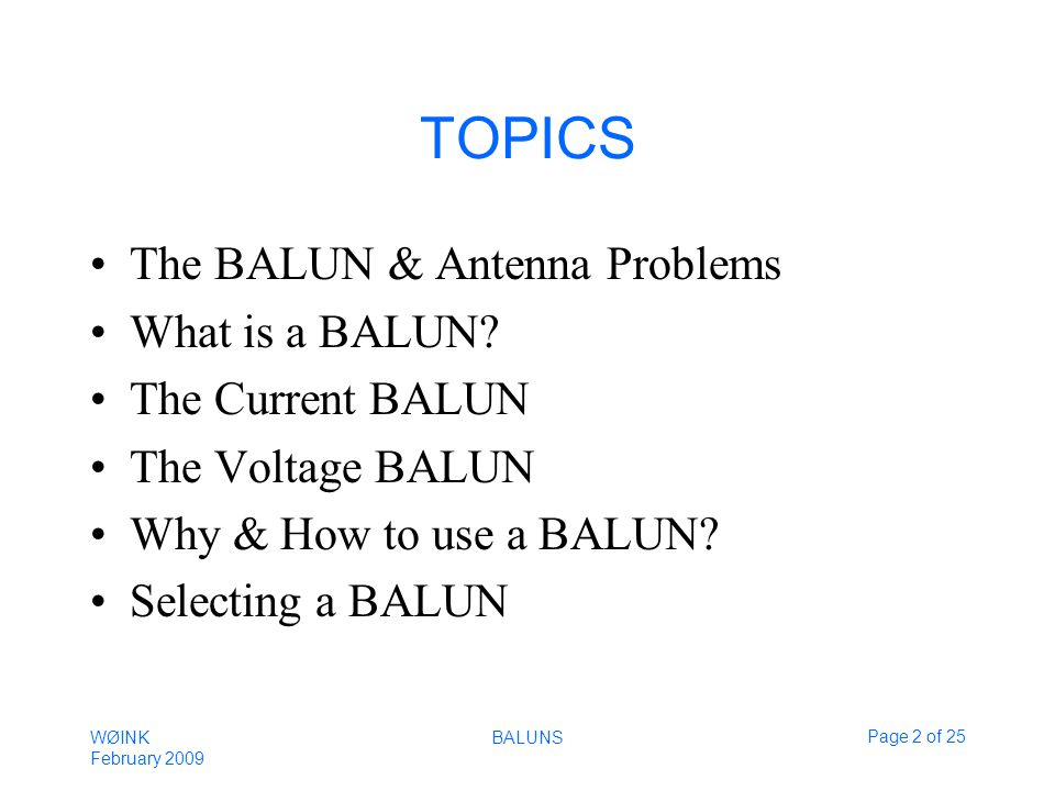 WØINK February 2009 BALUNSPage 2 of 25 TOPICS The BALUN & Antenna Problems What is a BALUN.