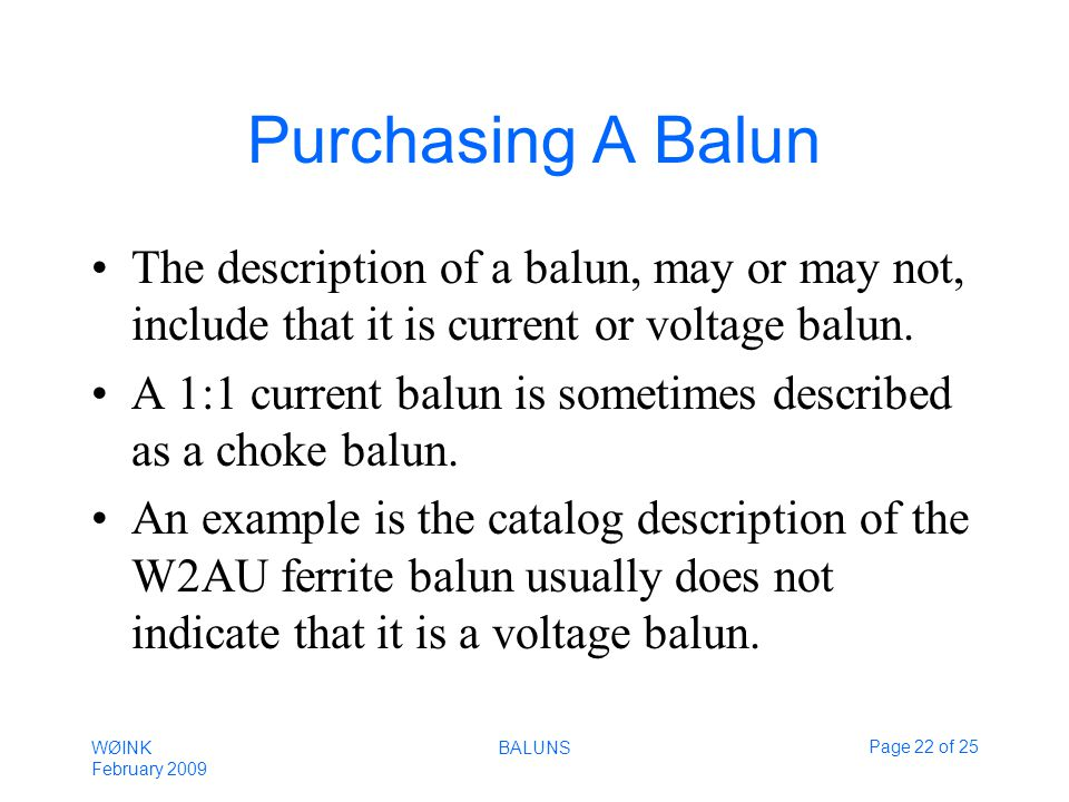 WØINK February 2009 BALUNSPage 22 of 25 Purchasing A Balun The description of a balun, may or may not, include that it is current or voltage balun.