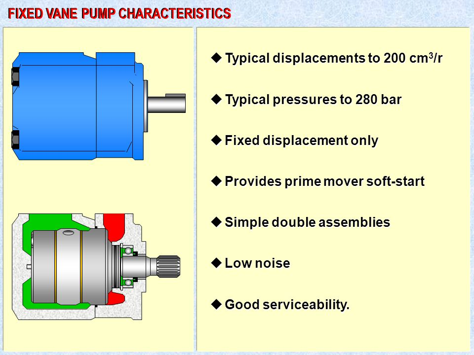 u Typical displacements to 200 cm 3 /r u Typical pressures to 280 bar u Fixed displacement only u Provides prime mover soft-start u Simple double assemblies u Low noise u Good serviceability.
