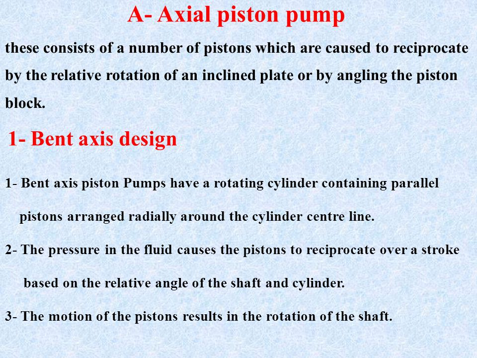 A- Axial piston pump these consists of a number of pistons which are caused to reciprocate by the relative rotation of an inclined plate or by angling the piston block.