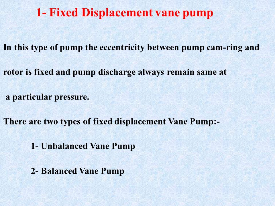 1- Fixed Displacement vane pump In this type of pump the eccentricity between pump cam-ring and rotor is fixed and pump discharge always remain same at a particular pressure.