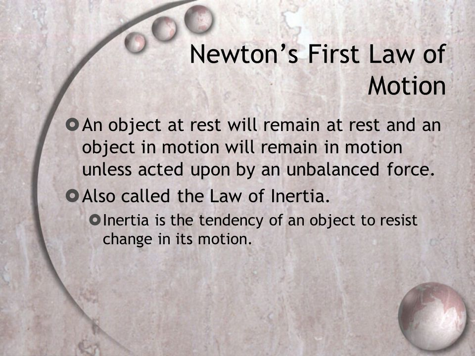 Newton's First Law of Motion  An object at rest will remain at rest and an object in motion will remain in motion unless acted upon by an unbalanced force.