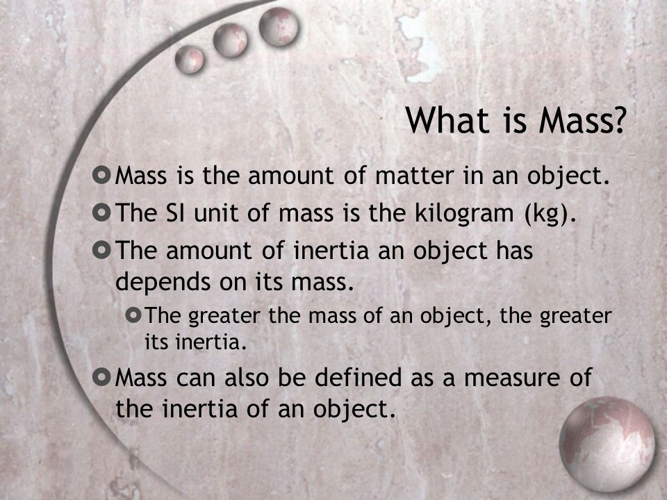 What is Mass.  Mass is the amount of matter in an object.
