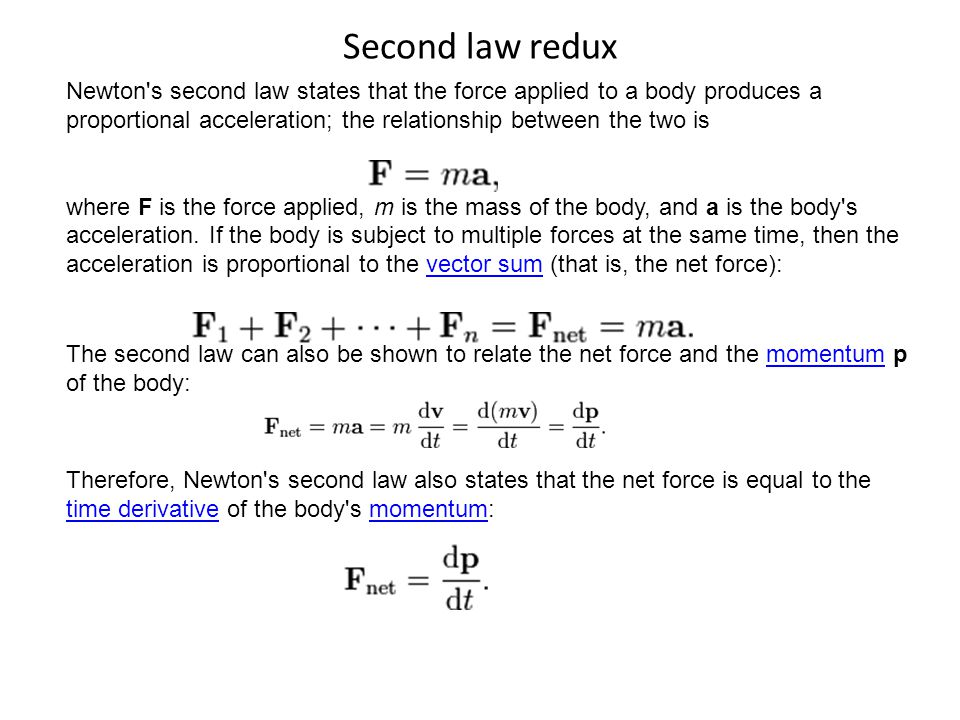 Second law redux Newton s second law states that the force applied to a body produces a proportional acceleration; the relationship between the two is where F is the force applied, m is the mass of the body, and a is the body s acceleration.