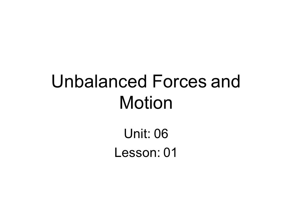 Unbalanced Forces and Motion Unit: 06 Lesson: 01
