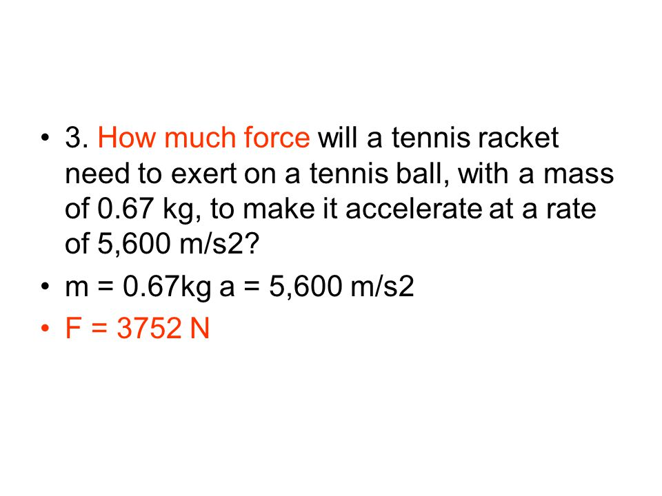 3. How much force will a tennis racket need to exert on a tennis ball, with a mass of 0.67 kg, to make it accelerate at a rate of 5,600 m/s2? m = 0.67