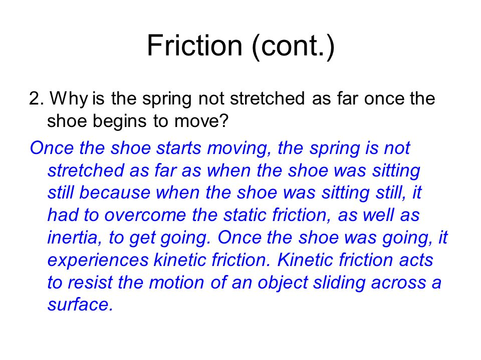 Friction (cont.) 2. Why is the spring not stretched as far once the shoe begins to move.