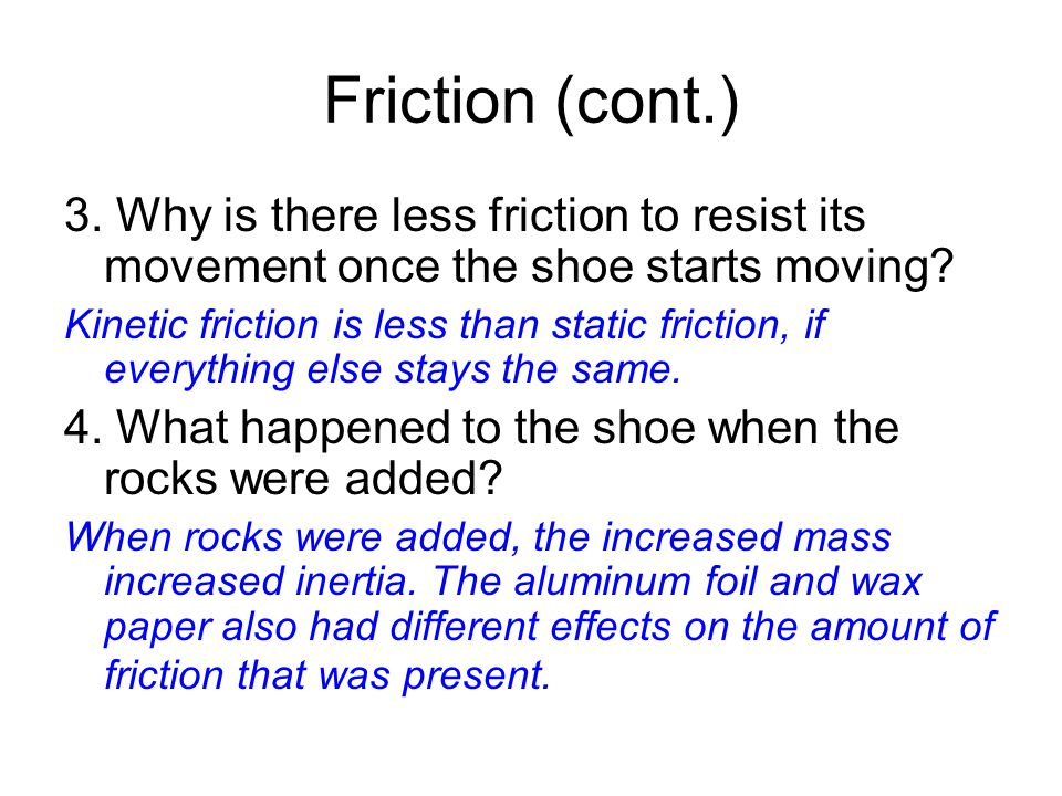 Friction (cont.) 3. Why is there less friction to resist its movement once the shoe starts moving.