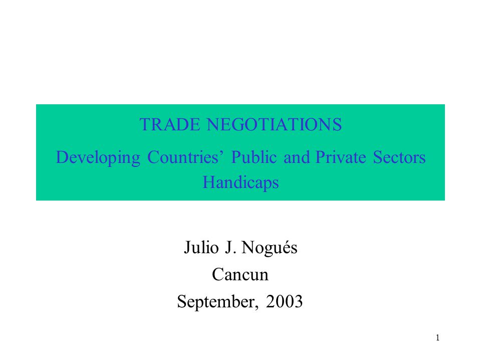 1 TRADE NEGOTIATIONS Developing Countries' Public and Private Sectors Handicaps Julio J.