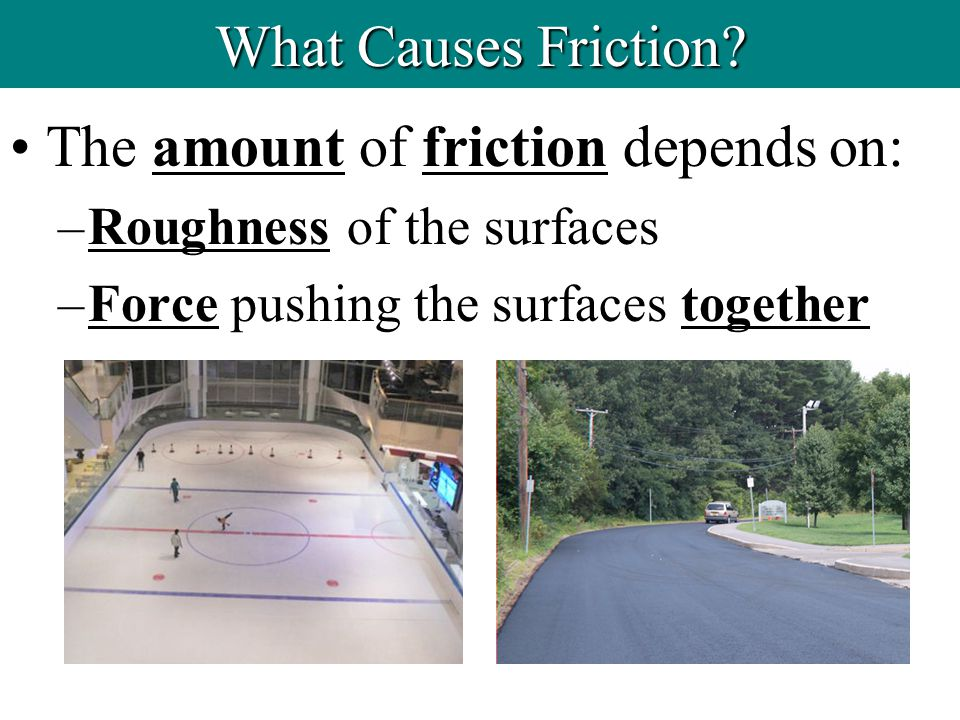 The amount of friction depends on: –Roughness of the surfaces –Force pushing the surfaces together What Causes Friction?