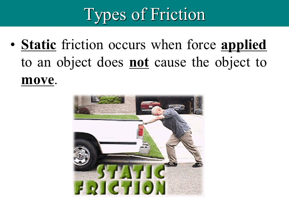 Static friction occurs when force applied to an object does not cause the object to move. Types of Friction