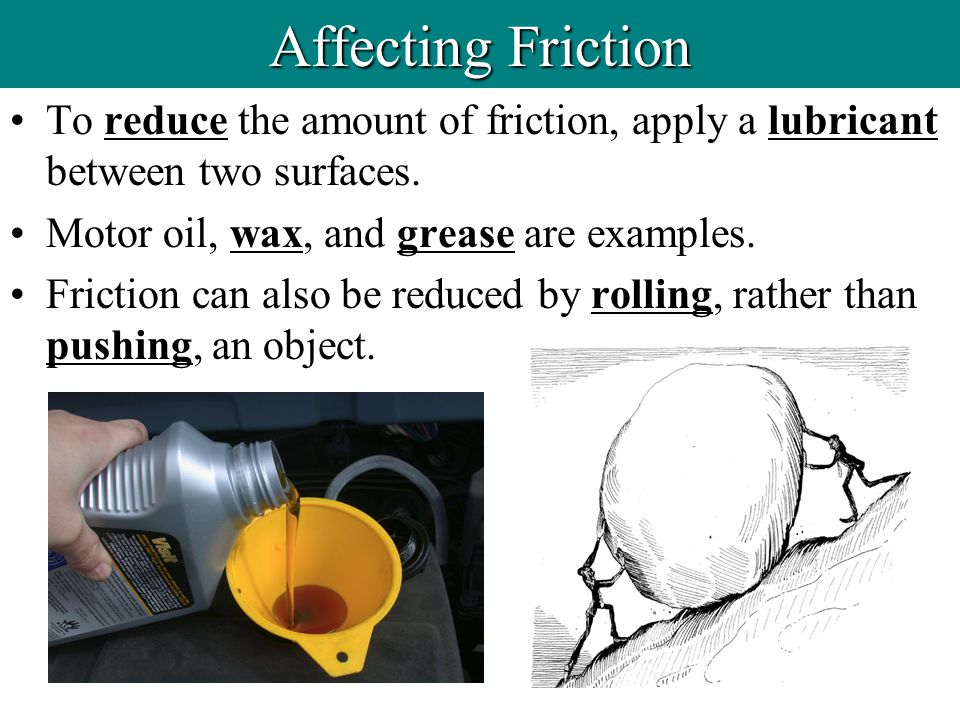 To reduce the amount of friction, apply a lubricant between two surfaces. Motor oil, wax, and grease are examples. Friction can also be reduced by rol