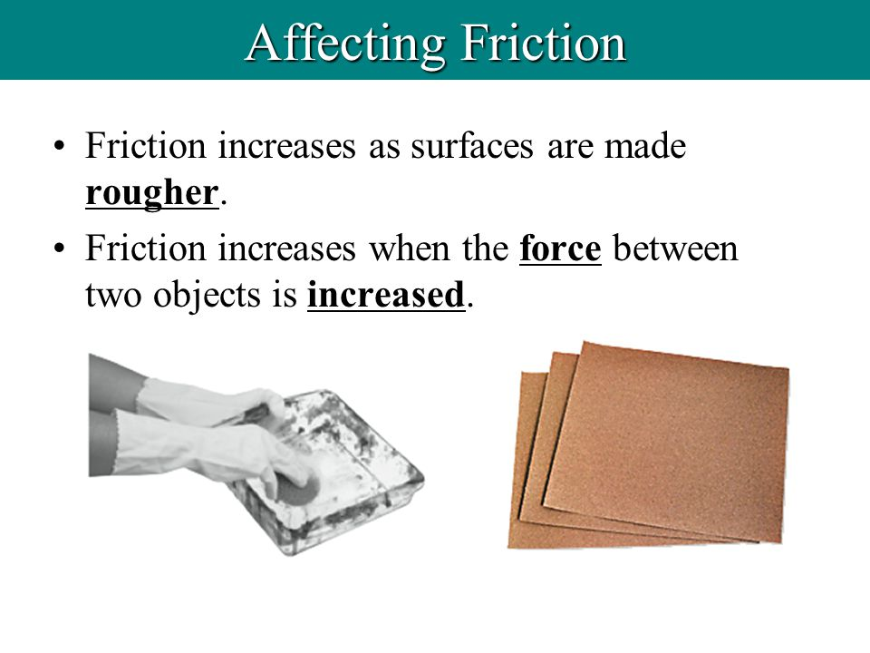 Friction increases as surfaces are made rougher. Friction increases when the force between two objects is increased. Affecting Friction