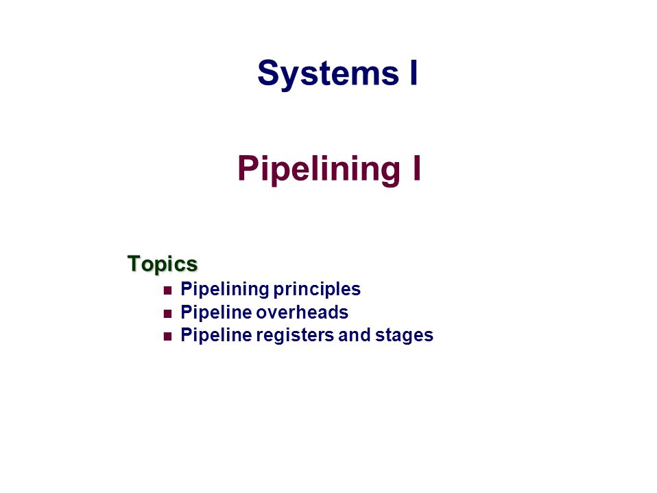 Pipelining I Topics Pipelining principles Pipeline overheads Pipeline registers and stages Systems I