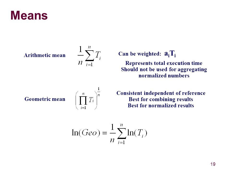 19 Means Arithmetic mean Geometric mean Can be weighted: a i T i Represents total execution time Should not be used for aggregating normalized numbers Consistent independent of reference Best for combining results Best for normalized results