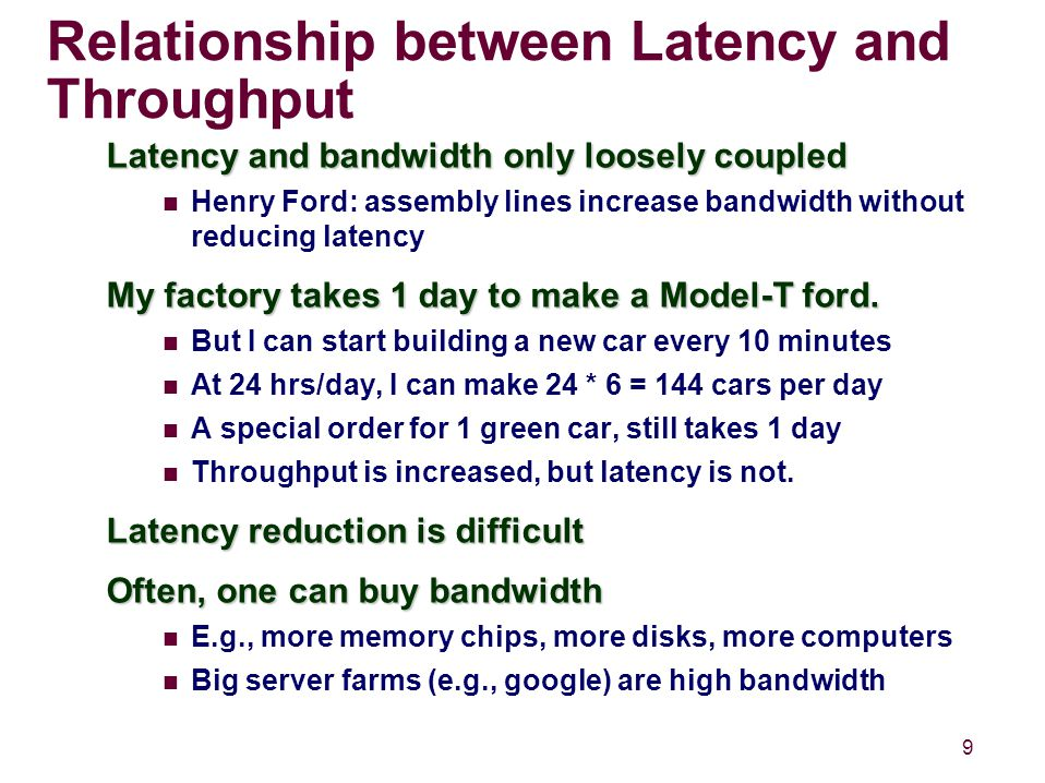 9 Relationship between Latency and Throughput Latency and bandwidth only loosely coupled Henry Ford: assembly lines increase bandwidth without reducing latency My factory takes 1 day to make a Model-T ford.