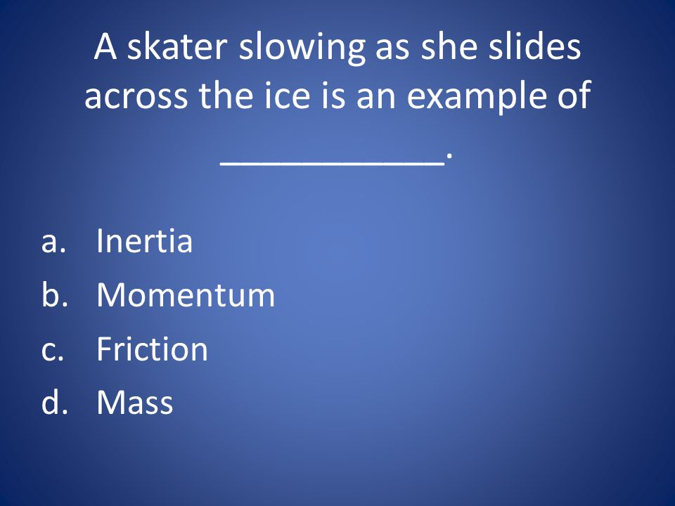 A skater slowing as she slides across the ice is an example of ___________. a.Inertia b.Momentum c.Friction d.Mass