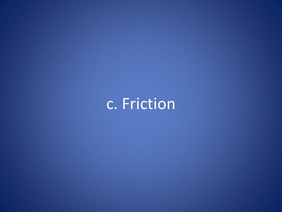 c. Friction