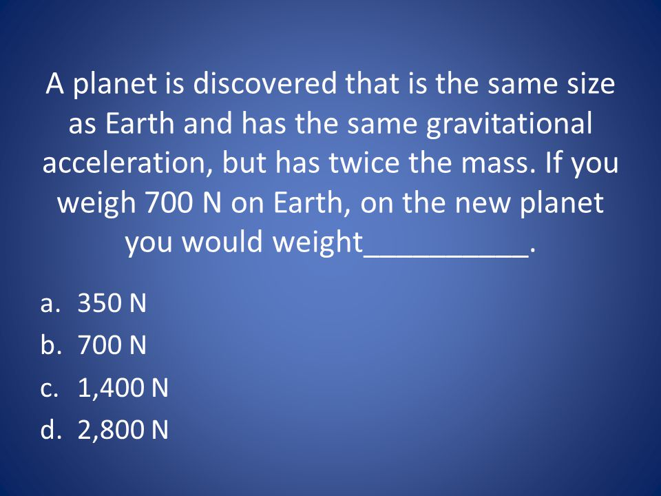 A planet is discovered that is the same size as Earth and has the same gravitational acceleration, but has twice the mass. If you weigh 700 N on Earth