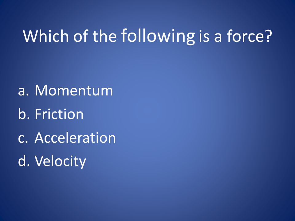 Which of the following is a force? a.Momentum b.Friction c.Acceleration d.Velocity