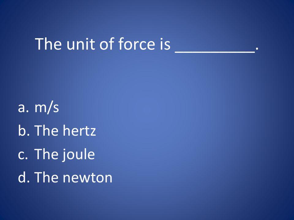 The unit of force is _________. a.m/s b.The hertz c.The joule d.The newton