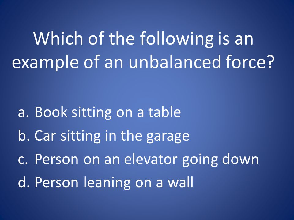 Which of the following is an example of an unbalanced force? a.Book sitting on a table b.Car sitting in the garage c.Person on an elevator going down