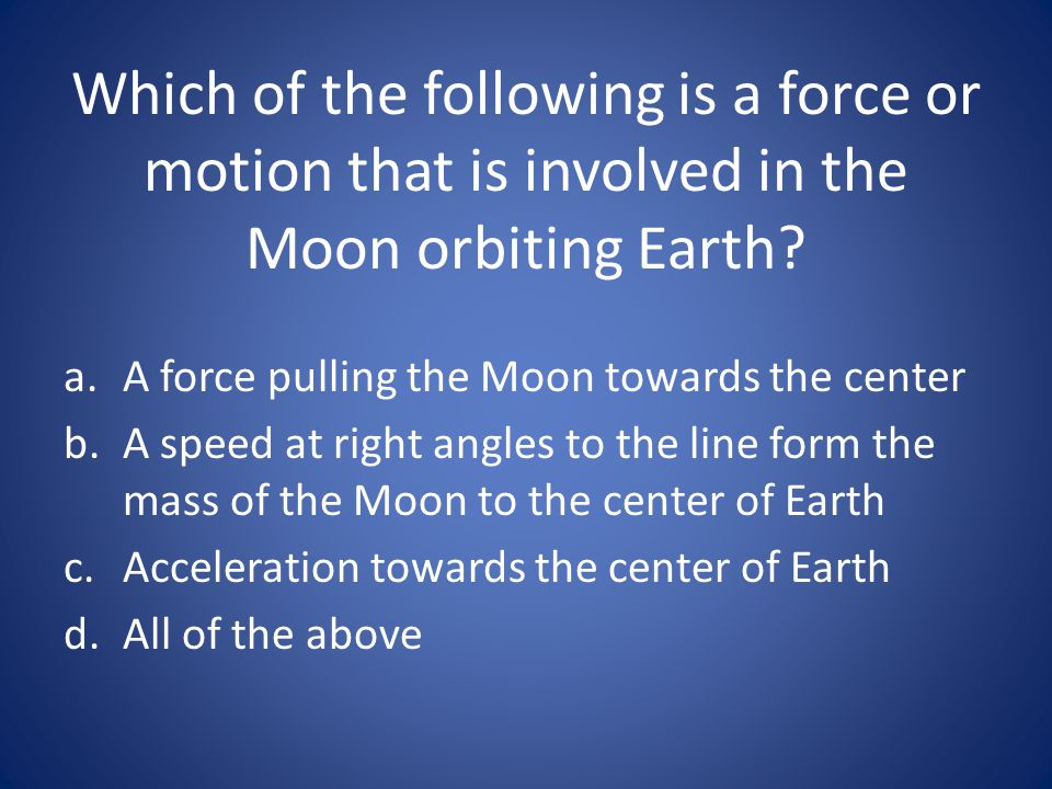 Which of the following is a force or motion that is involved in the Moon orbiting Earth? a.A force pulling the Moon towards the center b.A speed at ri