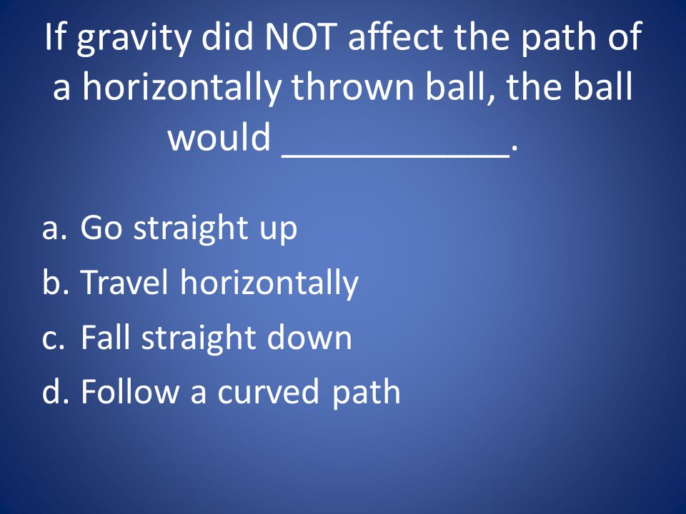 If gravity did NOT affect the path of a horizontally thrown ball, the ball would ___________. a.Go straight up b.Travel horizontally c.Fall straight d
