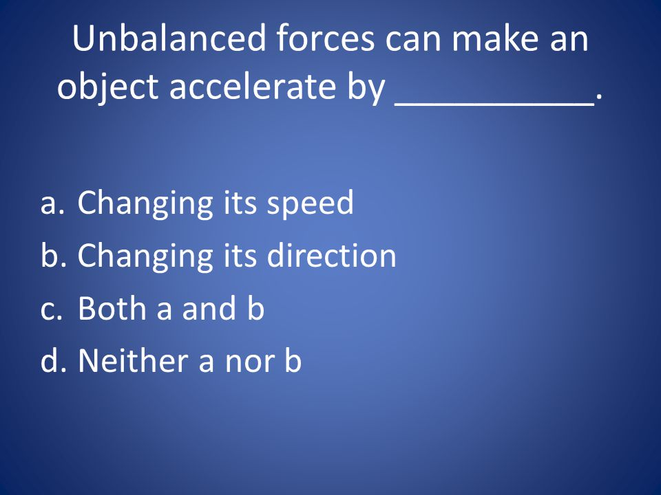 Unbalanced forces can make an object accelerate by __________. a.Changing its speed b.Changing its direction c.Both a and b d.Neither a nor b