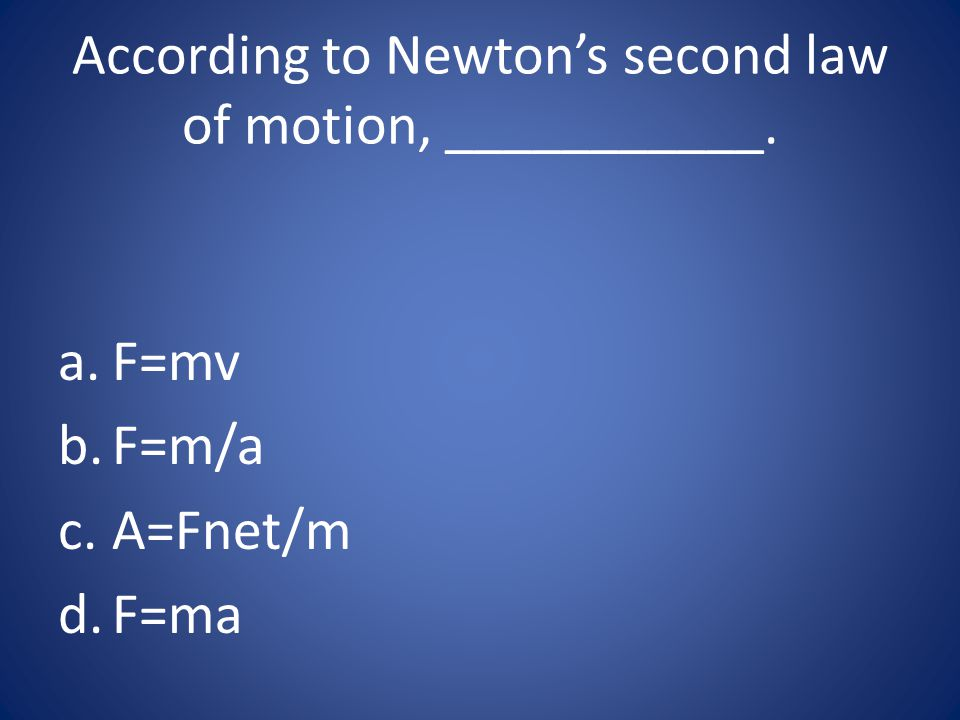 According to Newton's second law of motion, ___________. a.F=mv b.F=m/a c.A=Fnet/m d.F=ma