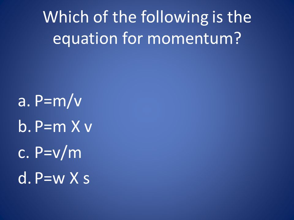 Which of the following is the equation for momentum? a.P=m/v b.P=m X v c.P=v/m d.P=w X s