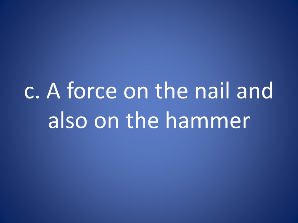 c. A force on the nail and also on the hammer