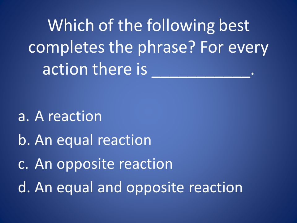 Which of the following best completes the phrase? For every action there is ___________. a.A reaction b.An equal reaction c.An opposite reaction d.An