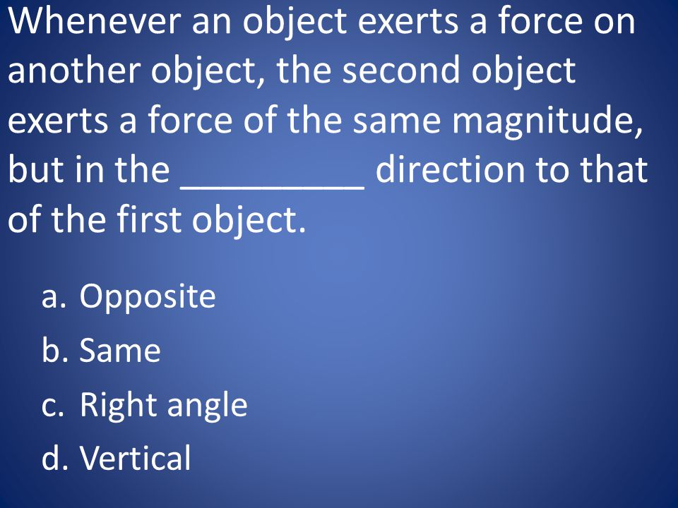 Whenever an object exerts a force on another object, the second object exerts a force of the same magnitude, but in the _________ direction to that of