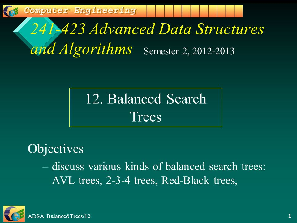 ADSA: Balanced Trees/12 1 241-423 Advanced Data Structures and Algorithms Objectives – –discuss various kinds of balanced search trees: AVL trees, 2-3-4 trees, Red-Black trees, Semester 2, 2012-2013 12.
