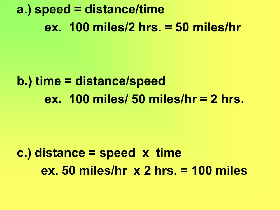 a.) speed = distance/time ex. 100 miles/2 hrs. = 50 miles/hr b.) time = distance/speed ex. 100 miles/ 50 miles/hr = 2 hrs. c.) distance = speed x time