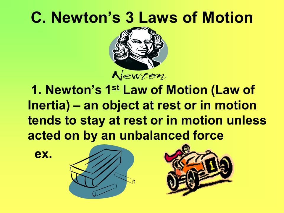C. Newton's 3 Laws of Motion 1. Newton's 1 st Law of Motion (Law of Inertia) – an object at rest or in motion tends to stay at rest or in motion unles