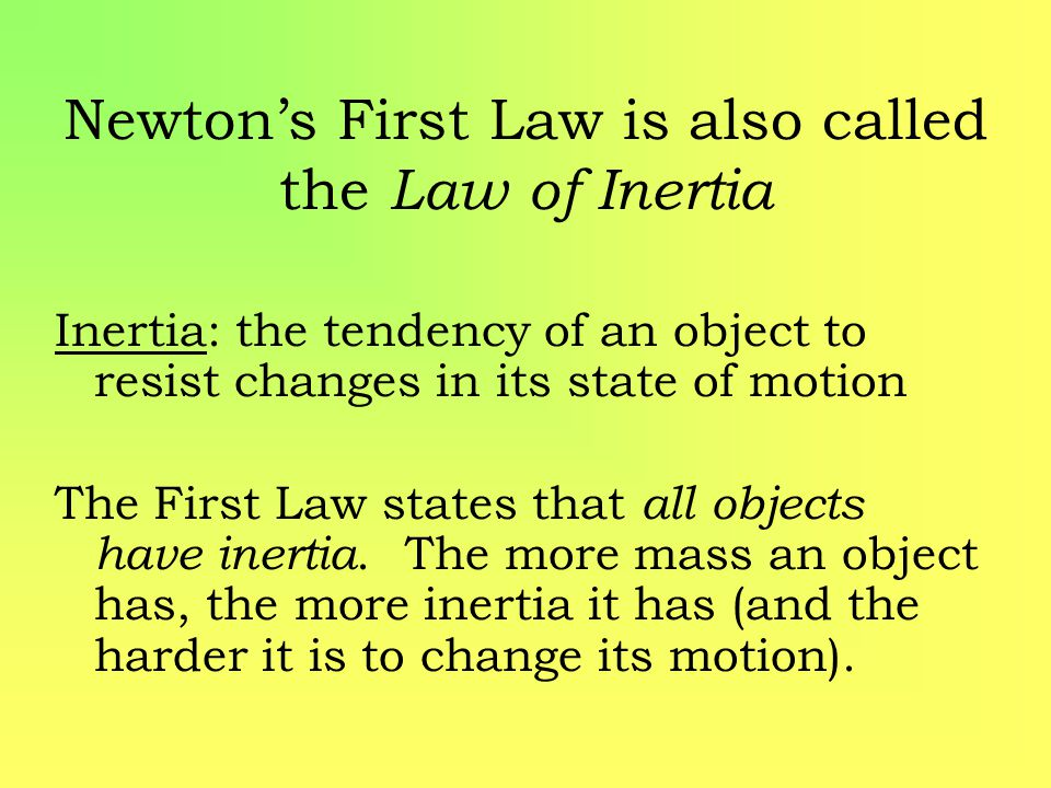Newton's First Law is also called the Law of Inertia Inertia: the tendency of an object to resist changes in its state of motion The First Law states